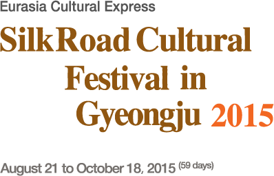 Eurasia Cultural Express SilkRoad Cultural Festival in Gyeongju 2015 August 21 October 18, 2015(59 days)